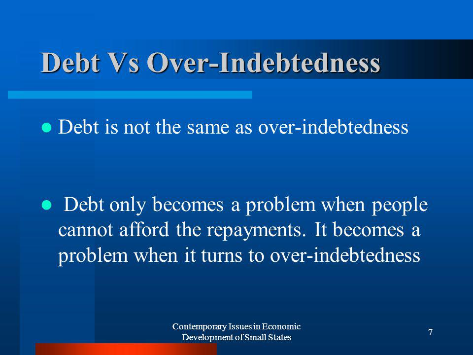 Contemporary Issues in Economic Development of Small States 7 Debt Vs Over-Indebtedness Debt is not the same as over-indebtedness Debt only becomes a problem when people cannot afford the repayments.