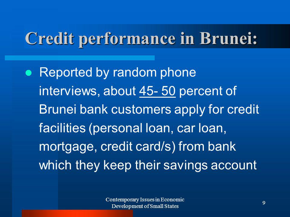 Contemporary Issues in Economic Development of Small States 9 Credit performance in Brunei: Reported by random phone interviews, about 45- 50 percent of Brunei bank customers apply for credit facilities (personal loan, car loan, mortgage, credit card/s) from bank which they keep their savings account