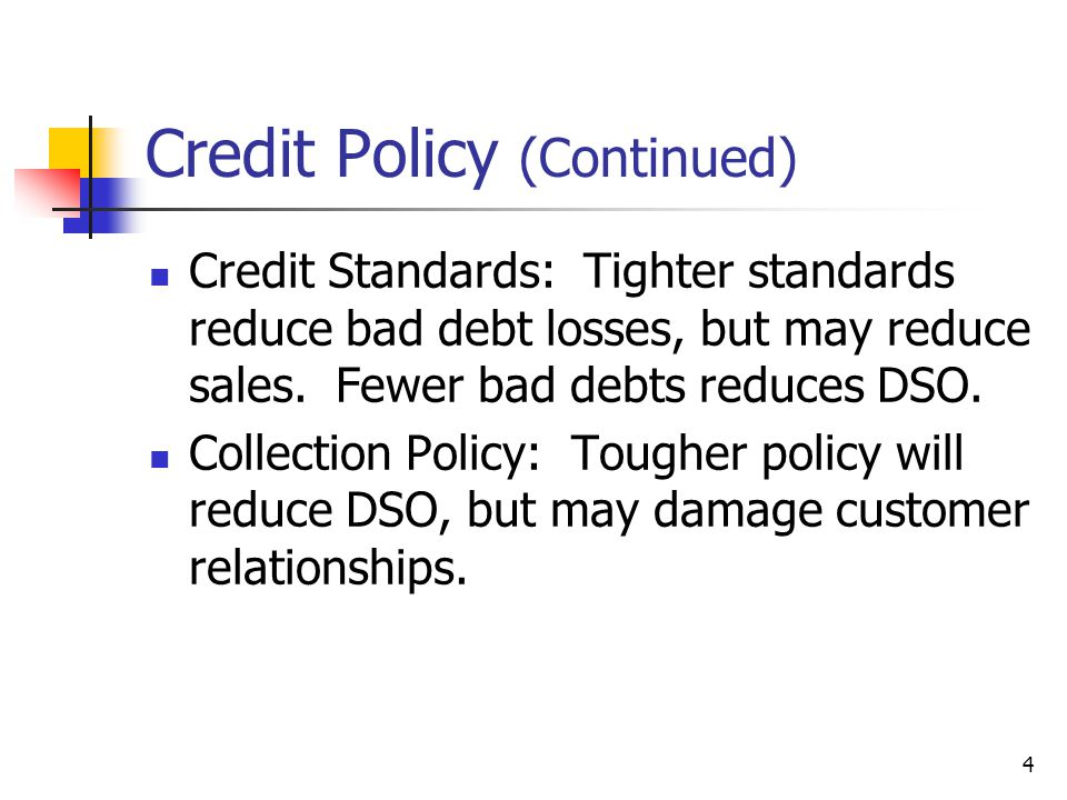 4 Credit Policy (Continued) Credit Standards: Tighter standards reduce bad debt losses, but may reduce sales. Fewer bad debts reduces DSO. Collection