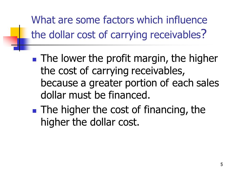 5 What are some factors which influence the dollar cost of carrying receivables ? The lower the profit margin, the higher the cost of carrying receiva