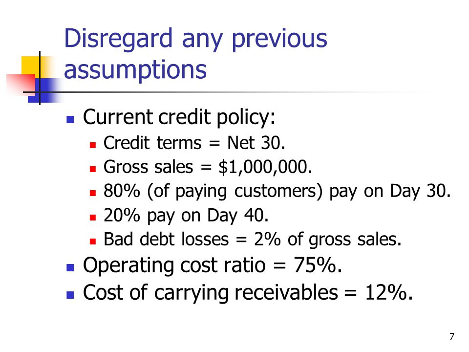 7 Disregard any previous assumptions Current credit policy: Credit terms = Net 30. Gross sales = $1,000,000. 80% (of paying customers) pay on Day 30.