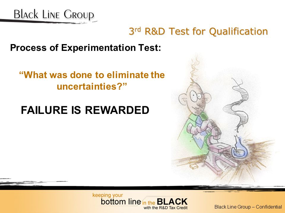 3 rd R&D Test for Qualification Process of Experimentation Test: What was done to eliminate the uncertainties? Black Line Group – Confidential FAILURE