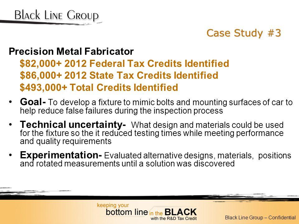 Case Study #3 Precision Metal Fabricator $82,000+ 2012 Federal Tax Credits Identified $86,000+ 2012 State Tax Credits Identified $493,000+ Total Credi