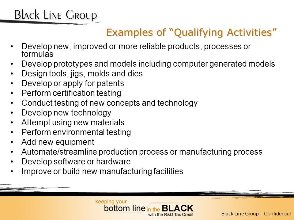 Examples of Qualifying Activities Develop new, improved or more reliable products, processes or formulas Develop prototypes and models including compu