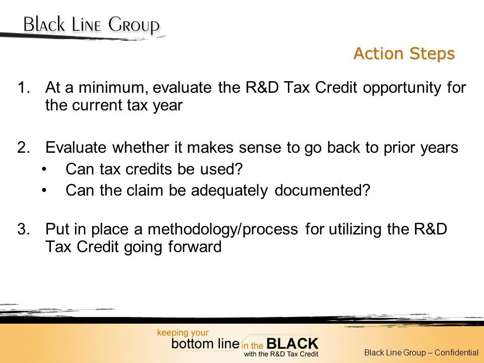Action Steps 1.At a minimum, evaluate the R&D Tax Credit opportunity for the current tax year 2.Evaluate whether it makes sense to go back to prior ye