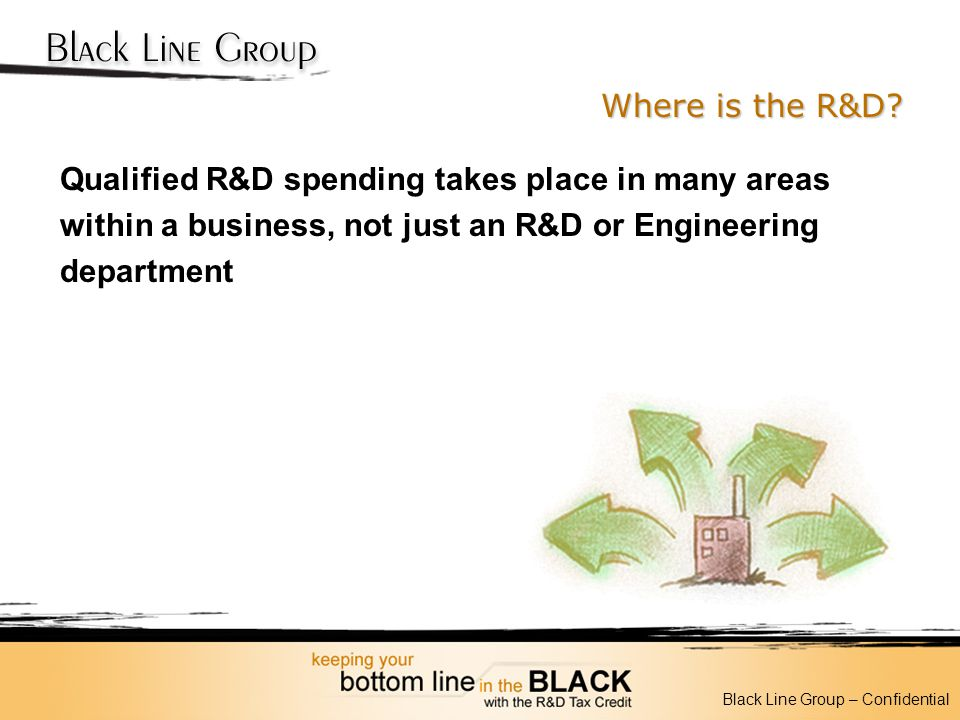 Where is the R&D? Qualified R&D spending takes place in many areas within a business, not just an R&D or Engineering department Black Line Group – Con