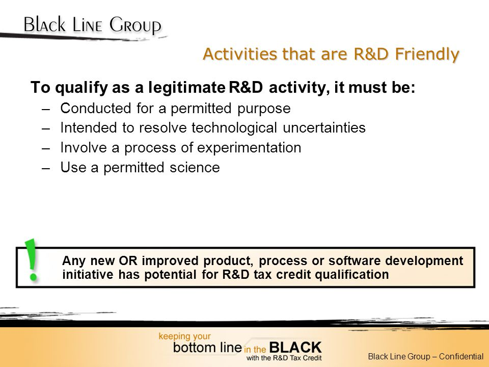 Activities that are R&D Friendly To qualify as a legitimate R&D activity, it must be: –Conducted for a permitted purpose –Intended to resolve technolo