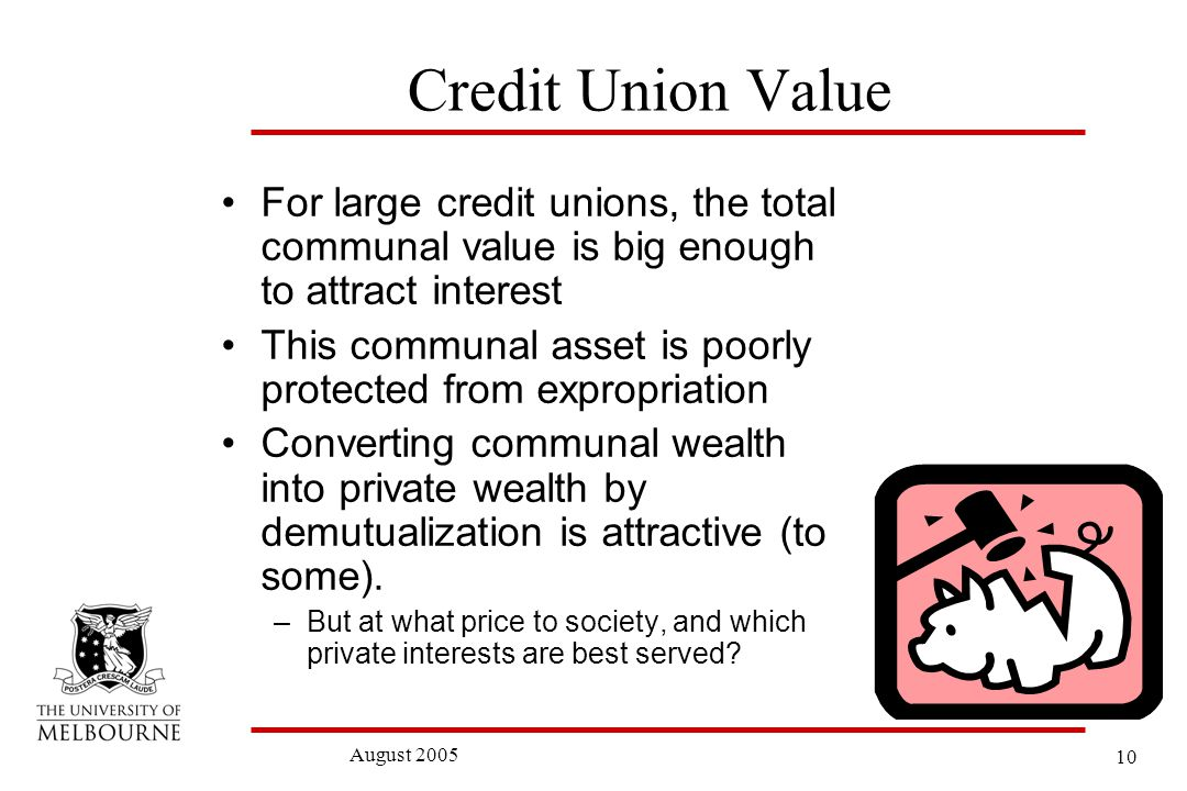 10 August 2005 Credit Union Value For large credit unions, the total communal value is big enough to attract interest This communal asset is poorly protected from expropriation Converting communal wealth into private wealth by demutualization is attractive (to some).