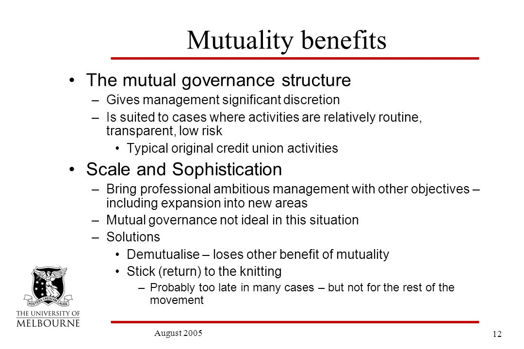 12 August 2005 Mutuality benefits The mutual governance structure –Gives management significant discretion –Is suited to cases where activities are relatively routine, transparent, low risk Typical original credit union activities Scale and Sophistication –Bring professional ambitious management with other objectives – including expansion into new areas –Mutual governance not ideal in this situation –Solutions Demutualise – loses other benefit of mutuality Stick (return) to the knitting –Probably too late in many cases – but not for the rest of the movement