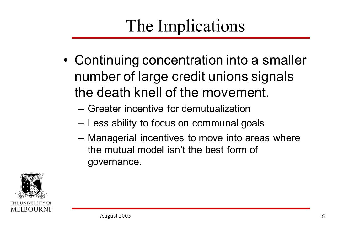 16 August 2005 The Implications Continuing concentration into a smaller number of large credit unions signals the death knell of the movement.