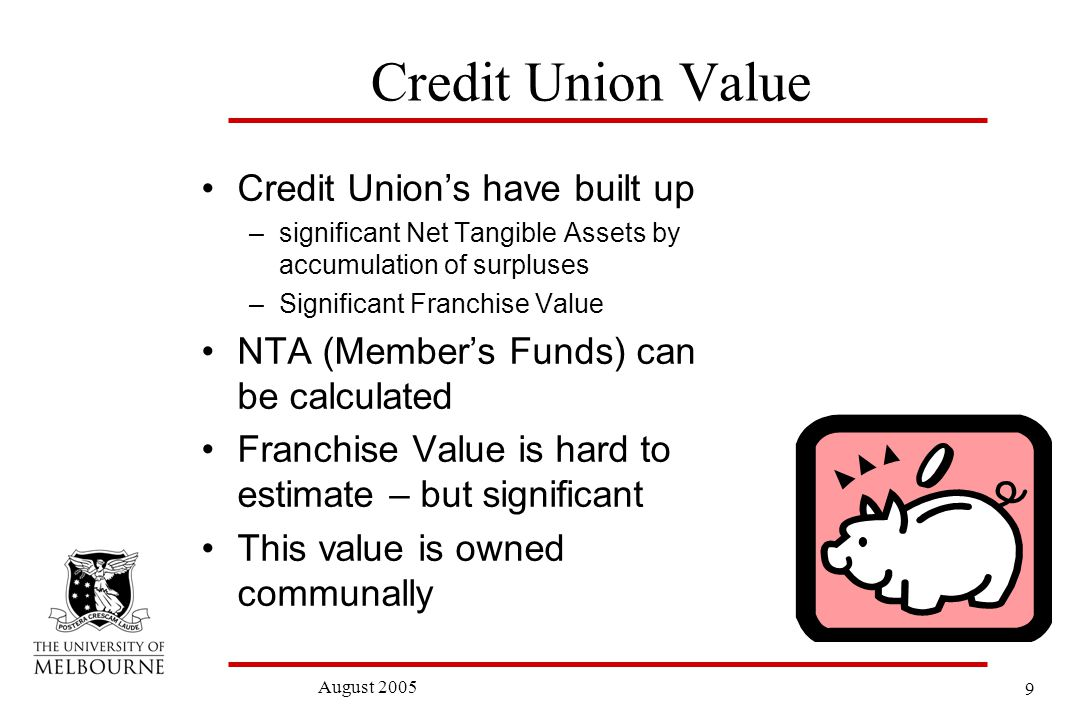 9 August 2005 Credit Union Value Credit Unions have built up –significant Net Tangible Assets by accumulation of surpluses –Significant Franchise Value NTA (Members Funds) can be calculated Franchise Value is hard to estimate – but significant This value is owned communally