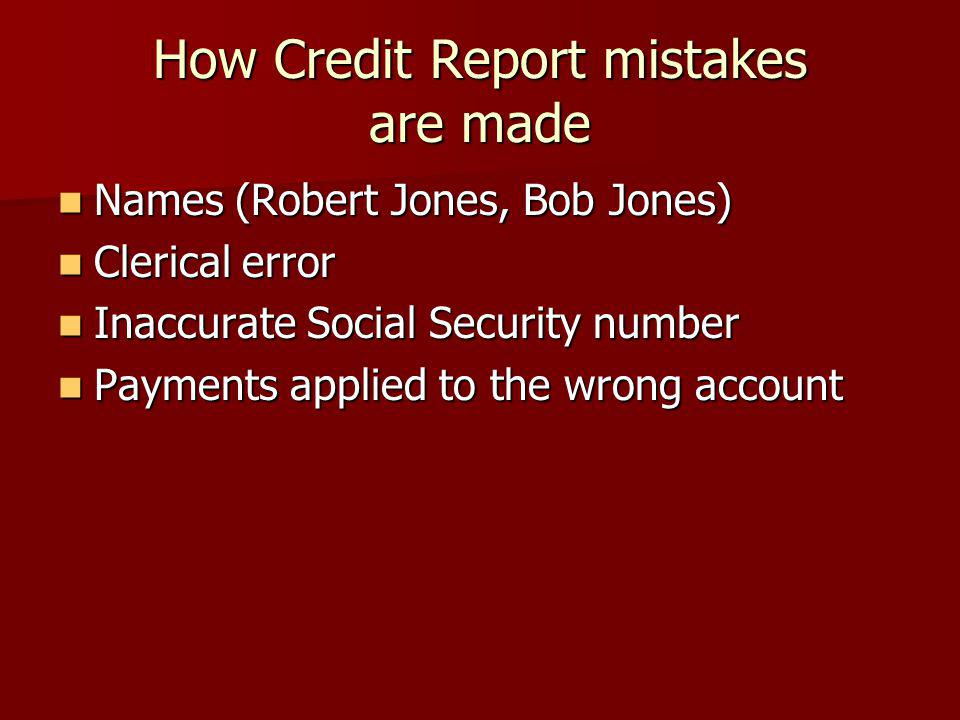 How Credit Report mistakes are made Names (Robert Jones, Bob Jones) Names (Robert Jones, Bob Jones) Clerical error Clerical error Inaccurate Social Security number Inaccurate Social Security number Payments applied to the wrong account Payments applied to the wrong account