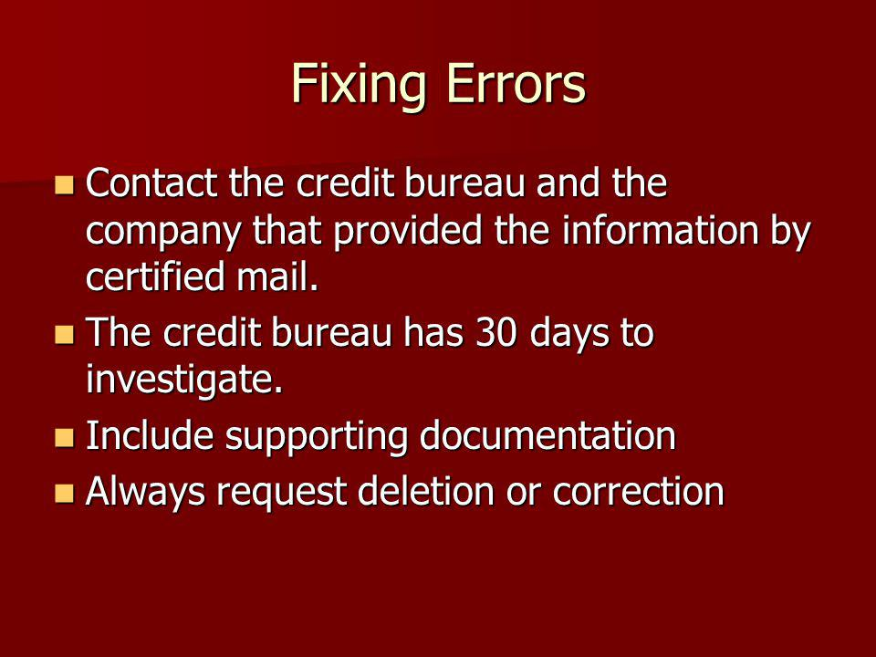 Fixing Errors Contact the credit bureau and the company that provided the information by certified mail.