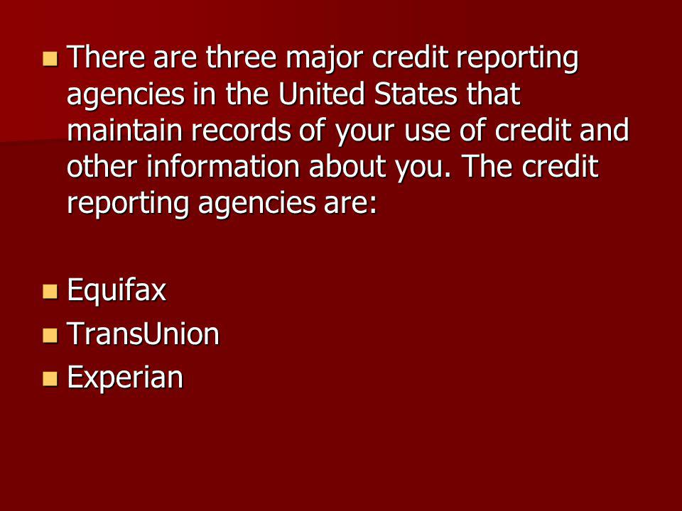 There are three major credit reporting agencies in the United States that maintain records of your use of credit and other information about you.