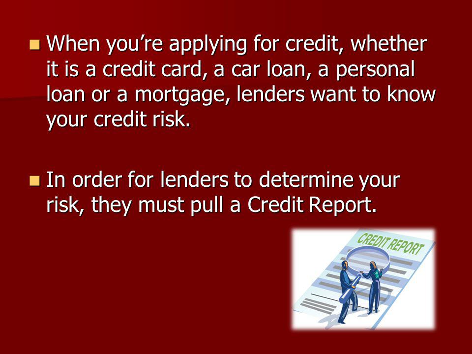 When youre applying for credit, whether it is a credit card, a car loan, a personal loan or a mortgage, lenders want to know your credit risk. When yo