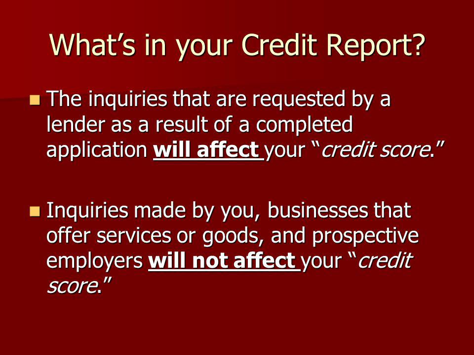 Whats in your Credit Report? The inquiries that are requested by a lender as a result of a completed application will affect your credit score. The in