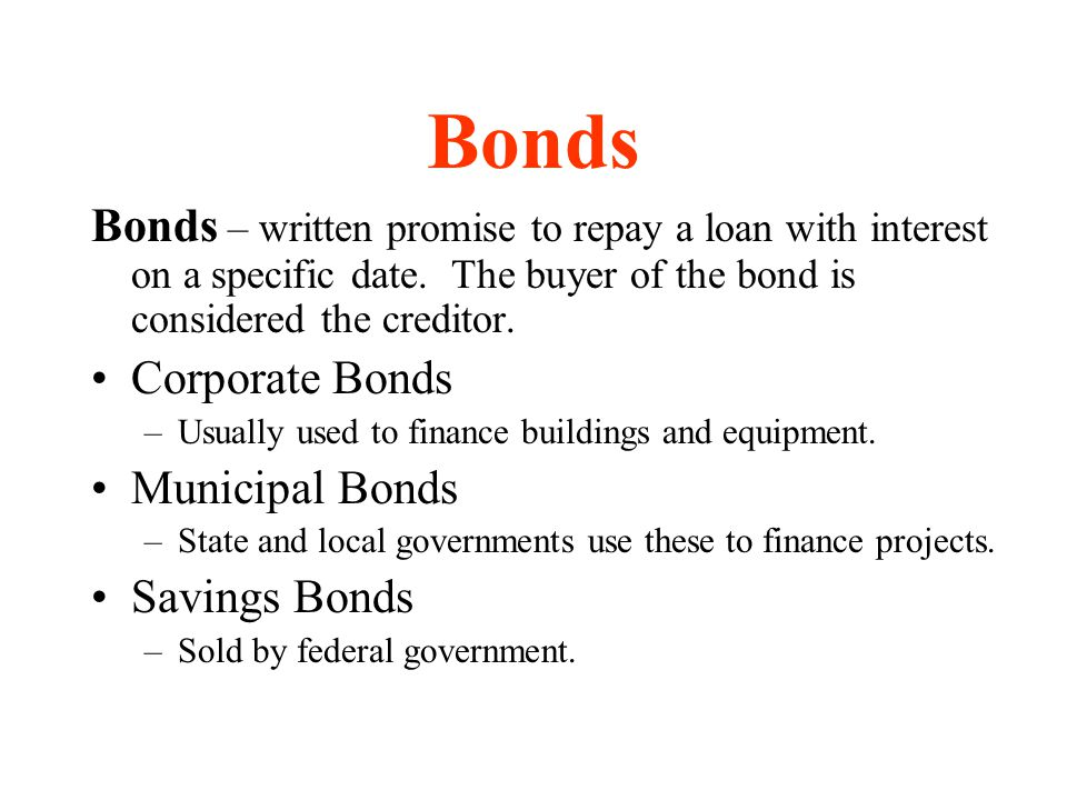 Bonds Bonds – written promise to repay a loan with interest on a specific date. The buyer of the bond is considered the creditor. Corporate Bonds –Usu