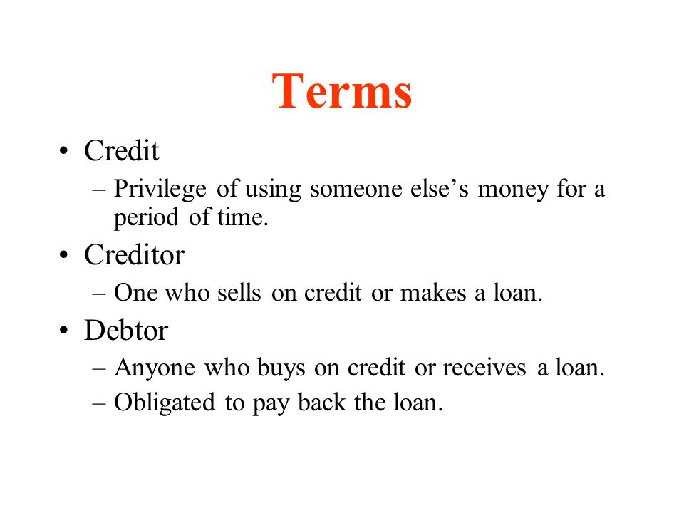 Terms Credit –Privilege of using someone elses money for a period of time. Creditor –One who sells on credit or makes a loan. Debtor –Anyone who buys