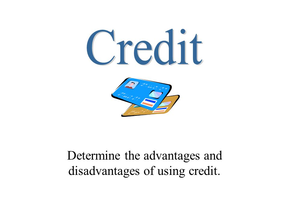 Determine the advantages and disadvantages of using credit.