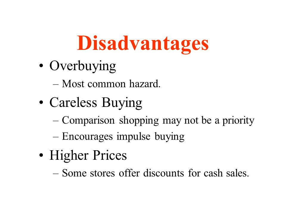 Disadvantages Overbuying –Most common hazard. Careless Buying –Comparison shopping may not be a priority –Encourages impulse buying Higher Prices –Som