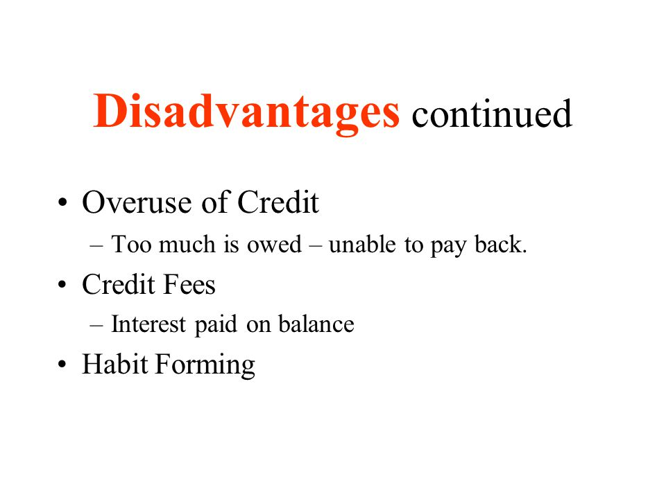 Disadvantages continued Overuse of Credit –Too much is owed – unable to pay back. Credit Fees –Interest paid on balance Habit Forming