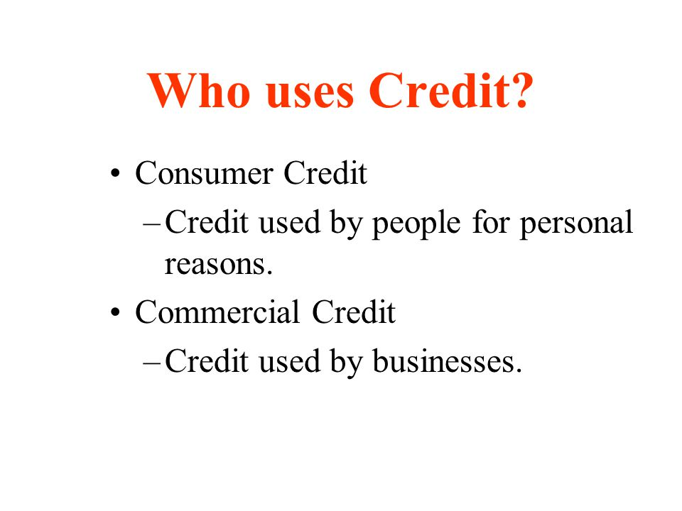 Who uses Credit? Consumer Credit –Credit used by people for personal reasons. Commercial Credit –Credit used by businesses.