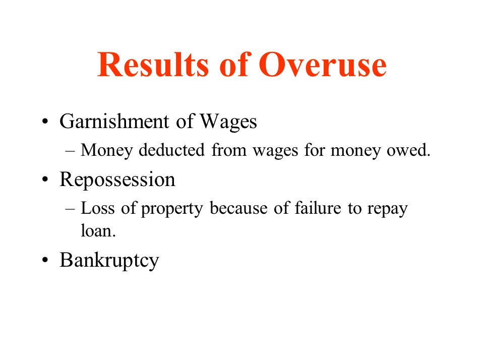 Results of Overuse Garnishment of Wages –Money deducted from wages for money owed. Repossession –Loss of property because of failure to repay loan. Ba
