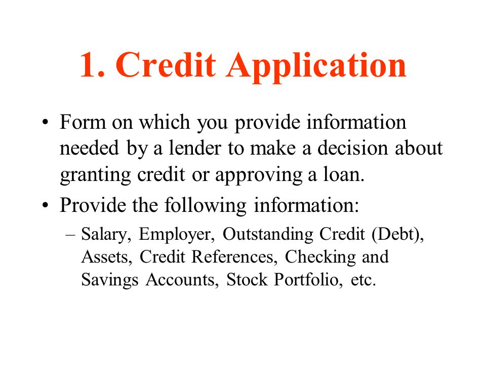 1. Credit Application Form on which you provide information needed by a lender to make a decision about granting credit or approving a loan. Provide t