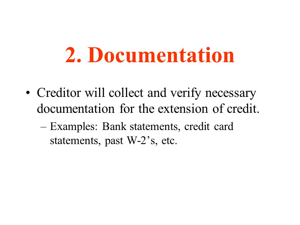 2. Documentation Creditor will collect and verify necessary documentation for the extension of credit. –Examples: Bank statements, credit card stateme