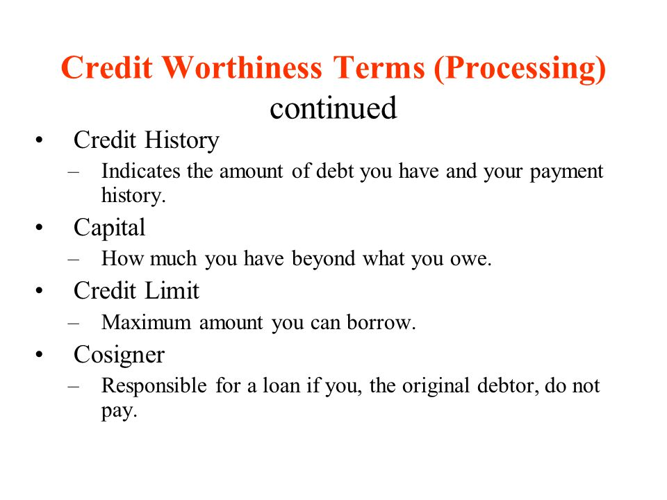 Credit Worthiness Terms (Processing) continued Credit History –Indicates the amount of debt you have and your payment history. Capital –How much you h