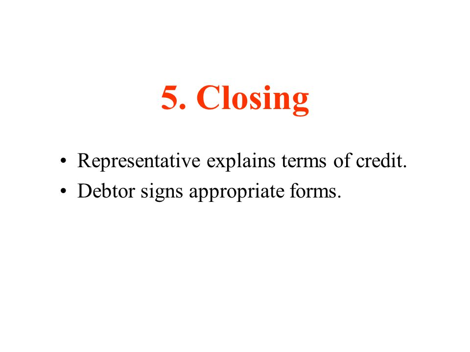 5. Closing Representative explains terms of credit. Debtor signs appropriate forms.