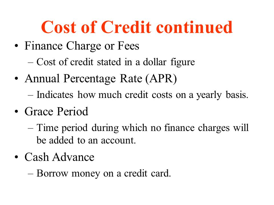 Finance Charge or Fees –Cost of credit stated in a dollar figure Annual Percentage Rate (APR) –Indicates how much credit costs on a yearly basis. Grac
