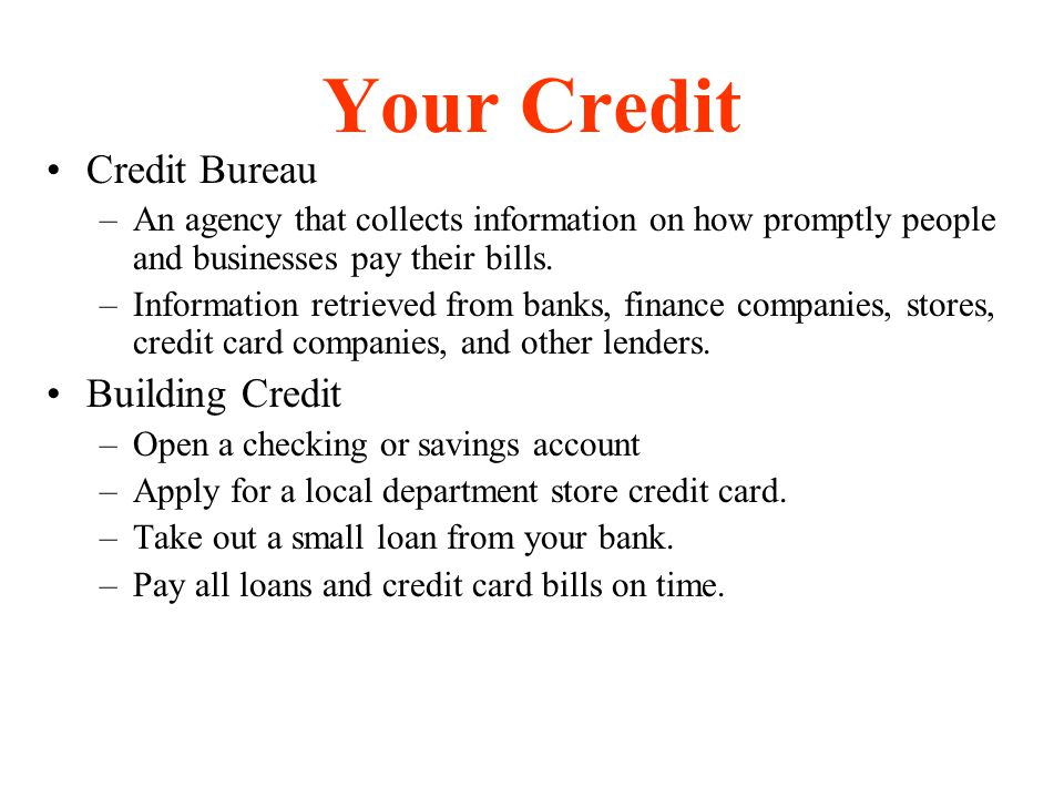Your Credit Credit Bureau –An agency that collects information on how promptly people and businesses pay their bills. –Information retrieved from bank