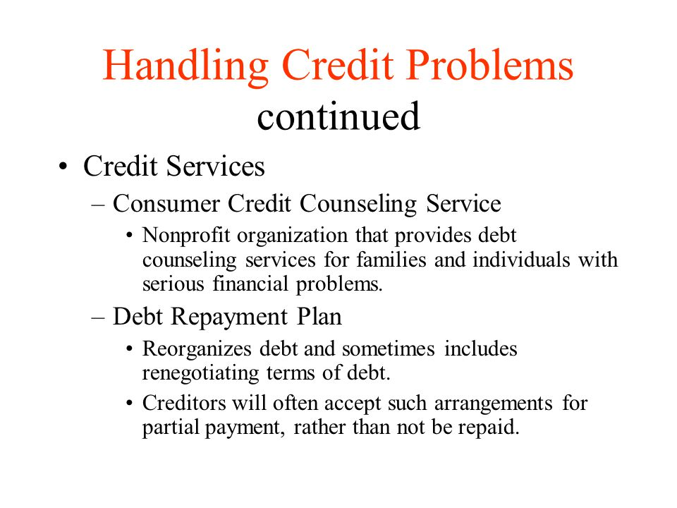 Handling Credit Problems continued Credit Services –Consumer Credit Counseling Service Nonprofit organization that provides debt counseling services f