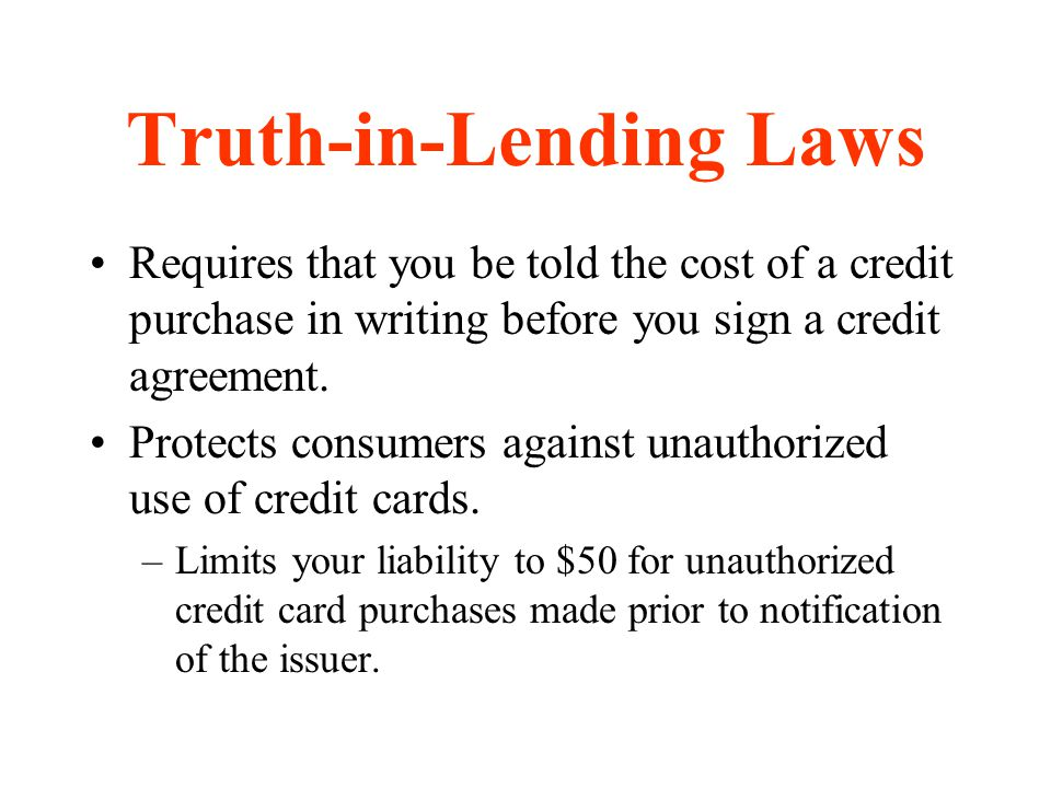 Truth-in-Lending Laws Requires that you be told the cost of a credit purchase in writing before you sign a credit agreement. Protects consumers agains
