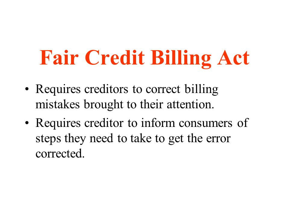 Fair Credit Billing Act Requires creditors to correct billing mistakes brought to their attention. Requires creditor to inform consumers of steps they