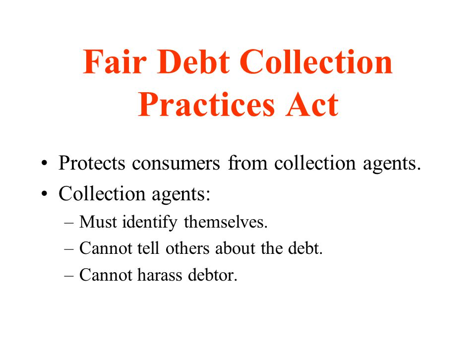 Fair Debt Collection Practices Act Protects consumers from collection agents. Collection agents: –Must identify themselves. –Cannot tell others about