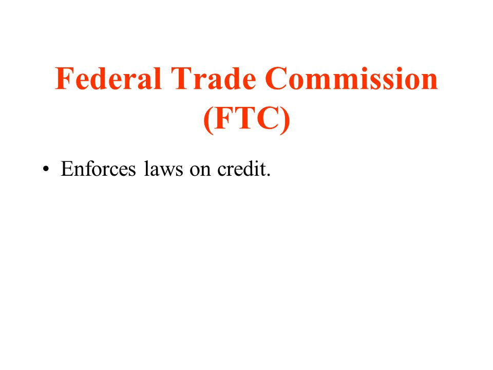 Federal Trade Commission (FTC) Enforces laws on credit.