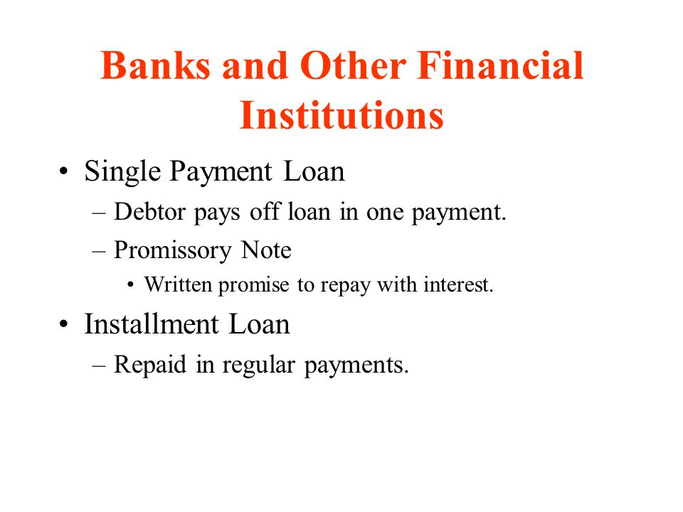 Banks and Other Financial Institutions Single Payment Loan –Debtor pays off loan in one payment. –Promissory Note Written promise to repay with intere