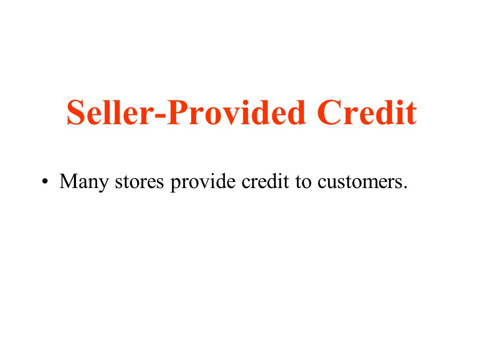 Seller-Provided Credit Many stores provide credit to customers.