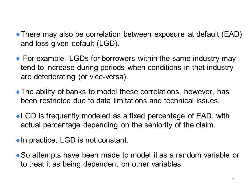22 There may also be correlation between exposure at default (EAD) and loss given default (LGD). For example, LGDs for borrowers within the same indus