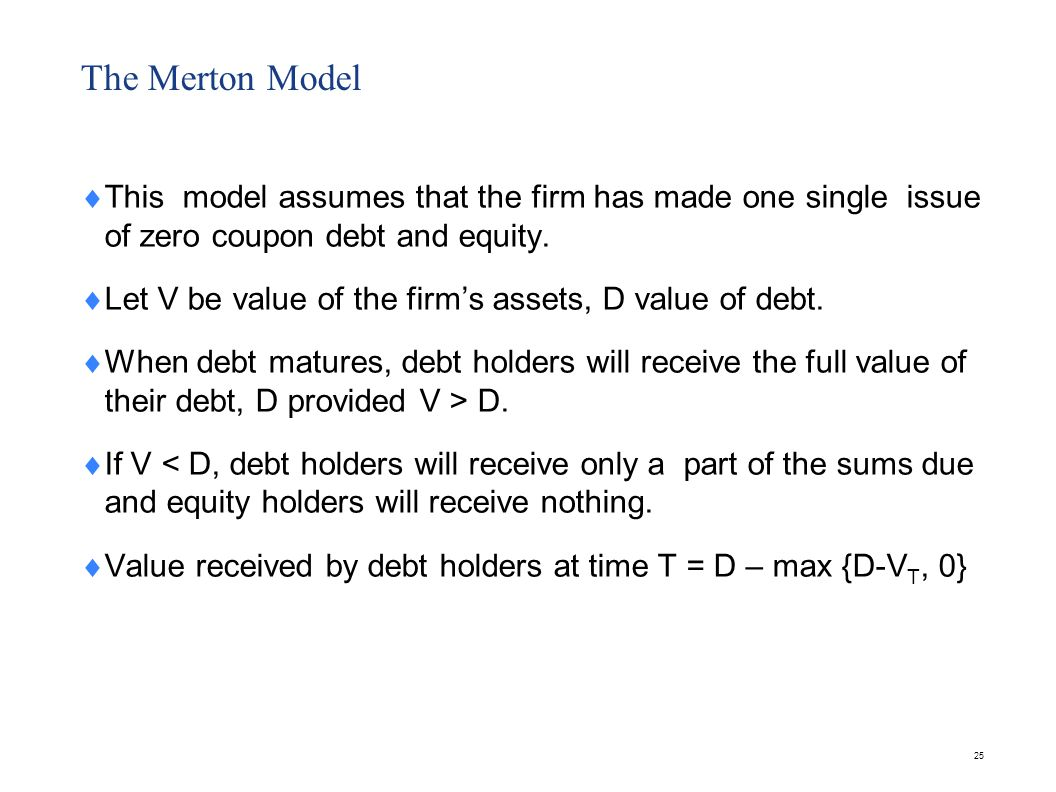 25 The Merton Model This model assumes that the firm has made one single issue of zero coupon debt and equity. Let V be value of the firms assets, D v