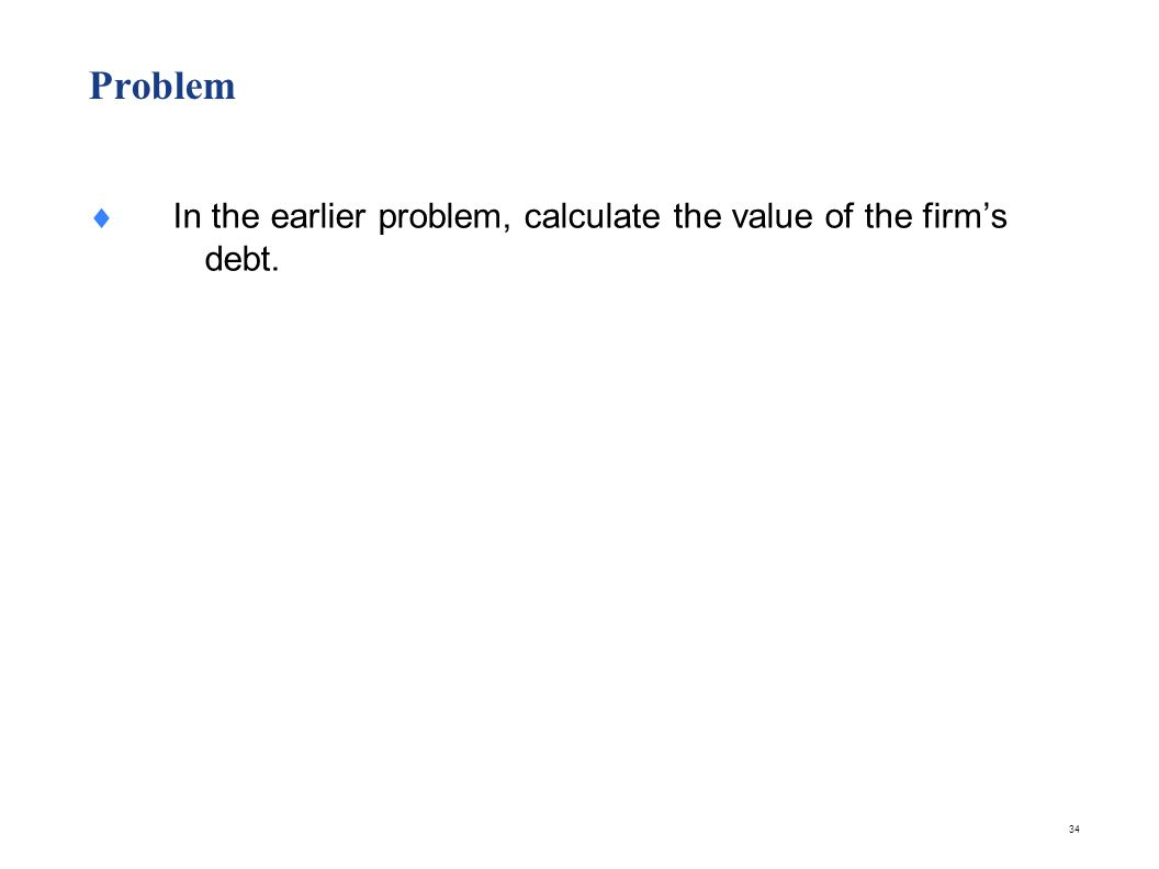 34 Problem In the earlier problem, calculate the value of the firms debt.