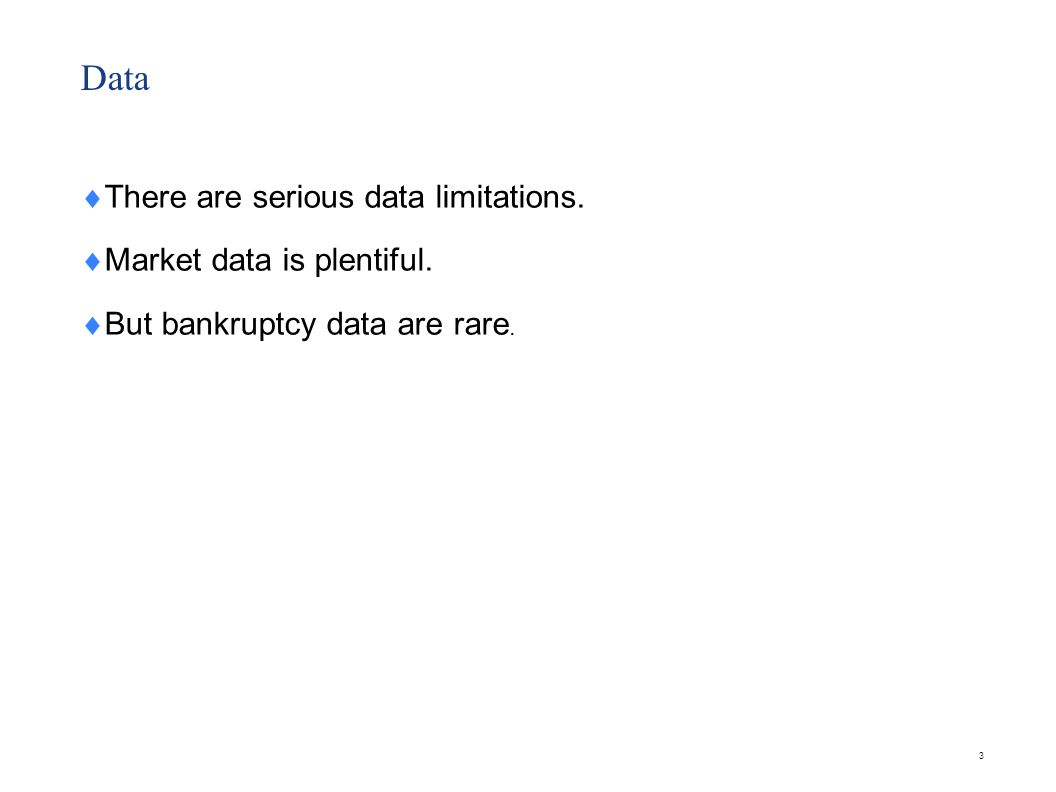 3 Data There are serious data limitations. Market data is plentiful. But bankruptcy data are rare.