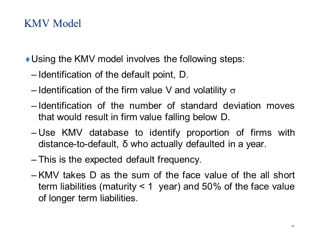 40 Using the KMV model involves the following steps: – Identification of the default point, D. – Identification of the firm value V and volatility – I