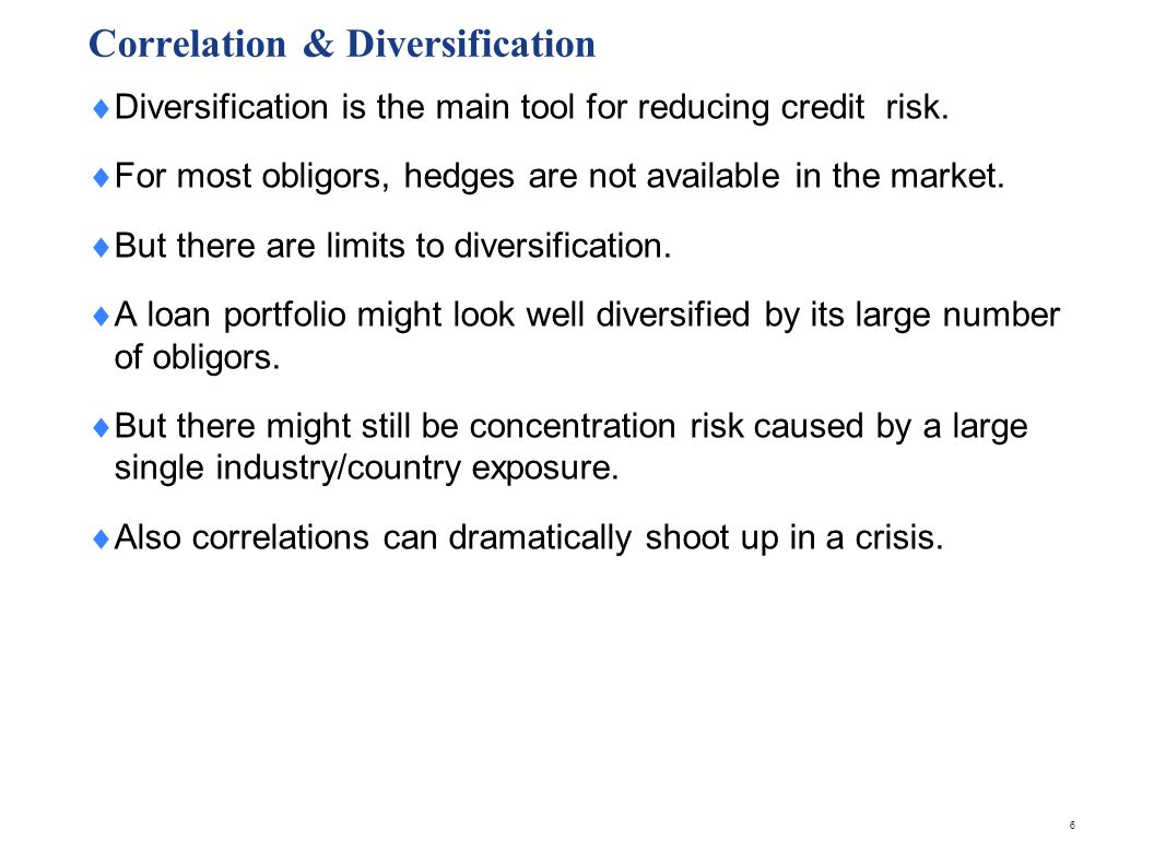 6 Correlation & Diversification Diversification is the main tool for reducing credit risk. For most obligors, hedges are not available in the market.