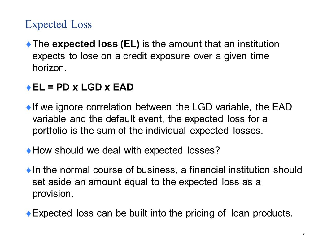 8 Expected Loss The expected loss (EL) is the amount that an institution expects to lose on a credit exposure over a given time horizon. EL = PD x LGD