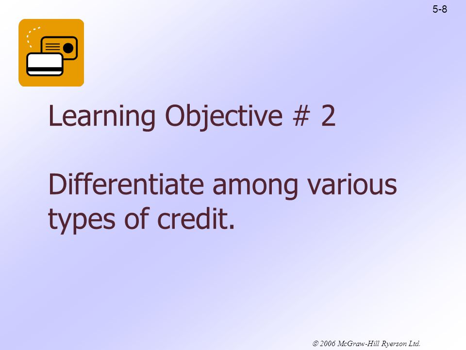 2006 McGraw-Hill Ryerson Ltd. Learning Objective # 2 Differentiate among various types of credit.