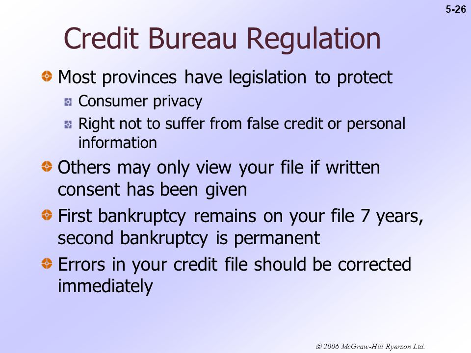 Credit Bureau Regulation Most provinces have legislation to protect Consumer privacy Right not to suffer from false credit or personal information Others may only view your file if written consent has been given First bankruptcy remains on your file 7 years, second bankruptcy is permanent Errors in your credit file should be corrected immediately 5-26