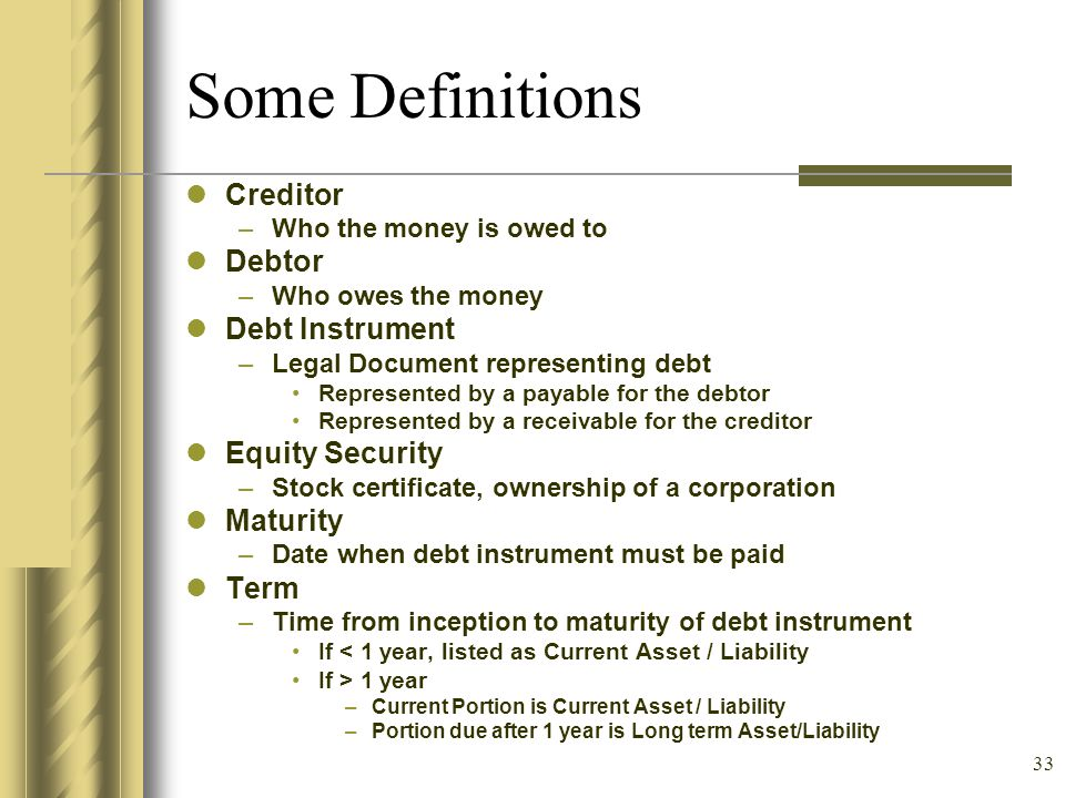 33 Some Definitions Creditor –Who the money is owed to Debtor –Who owes the money Debt Instrument –Legal Document representing debt Represented by a p